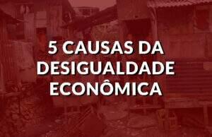 5 causas da desigualdade econômica